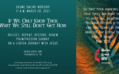 If We Only Knew Then – UGUMC Online Worship March 28 2021